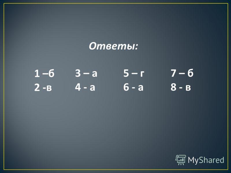 Ответы : 1 – б 2 - в 3 – а 4 - а 5 – г 6 - а 7 – б 8 - в