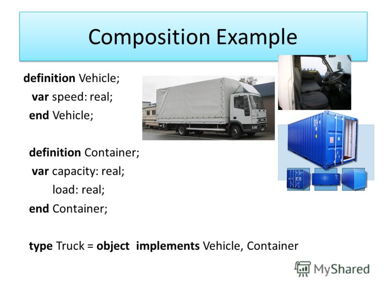 Composition Example definition Vehicle; var speed: real; end Vehicle; definition Container; var capacity: real; load: real; end Container; type Truck = object implements Vehicle, Container