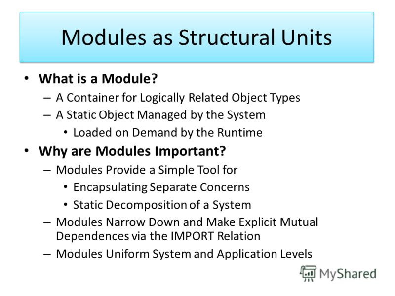 Modules as Structural Units What is a Module? – A Container for Logically Related Object Types – A Static Object Managed by the System Loaded on Demand by the Runtime Why are Modules Important? – Modules Provide a Simple Tool for Encapsulating Separa