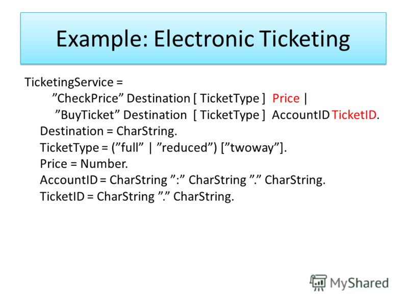 Example: Electronic Ticketing TicketingService = CheckPrice Destination [ TicketType ] Price | BuyTicket Destination [ TicketType ] AccountID TicketID. Destination = CharString. TicketType = (full | reduced) [twoway]. Price = Number. AccountID = Char