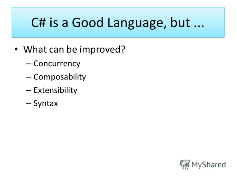 C# is a Good Language, but... What can be improved? – Concurrency – Composability – Extensibility – Syntax
