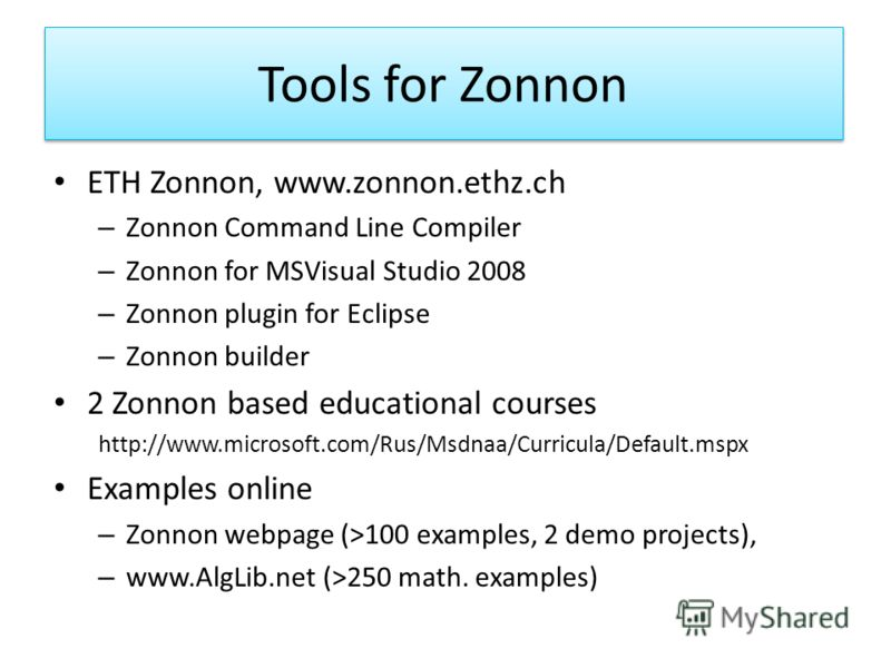 Tools for Zonnon ETH Zonnon, www.zonnon.ethz.ch – Zonnon Command Line Compiler – Zonnon for MSVisual Studio 2008 – Zonnon plugin for Eclipse – Zonnon builder 2 Zonnon based educational courses http://www.microsoft.com/Rus/Msdnaa/Curricula/Default.msp