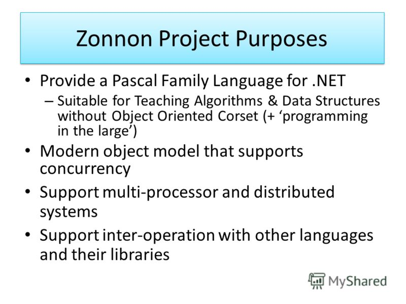 Zonnon Project Purposes Provide a Pascal Family Language for.NET – Suitable for Teaching Algorithms & Data Structures without Object Oriented Corset (+ programming in the large) Modern object model that supports concurrency Support multi-processor an