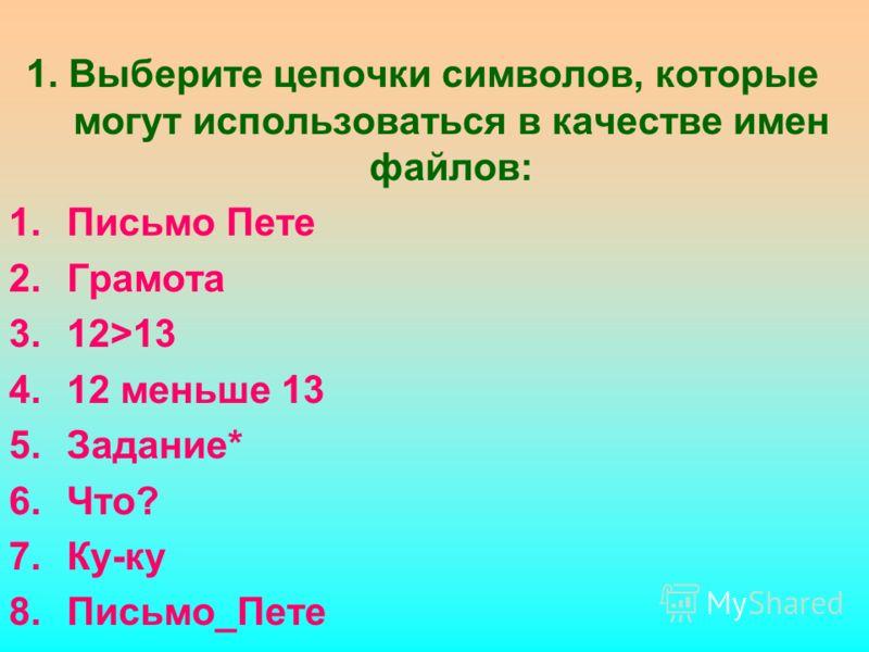 1. Выберите цепочки символов, которые могут использоваться в качестве имен файлов: 1.Письмо Пете 2.Грамота 3.12>13 4.12 меньше 13 5.Задание* 6.Что? 7.Ку-ку 8.Письмо_Пете