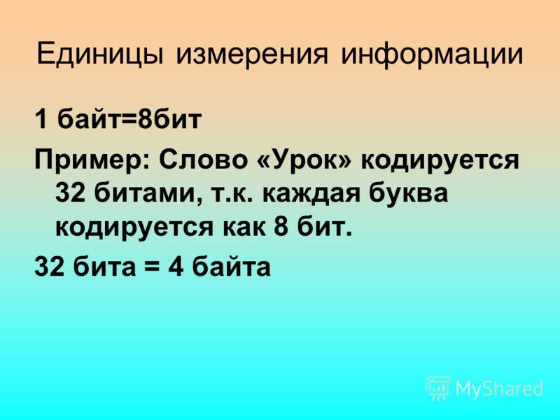 Единицы измерения информации 1 байт=8бит Пример: Слово «Урок» кодируется 32 битами, т.к. каждая буква кодируется как 8 бит. 32 бита = 4 байта