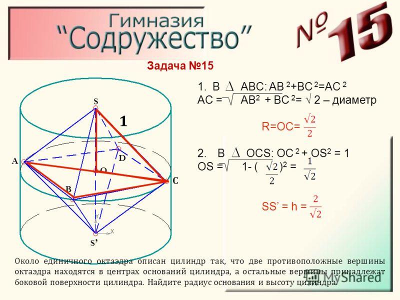 Около единичного октаэдра описан цилиндр так, что две противоположные вершины октаэдра находятся в центрах оснований цилиндра, а остальные вершины принадлежат боковой поверхности цилиндра. Найдите радиус основания и высоту цилиндра. S С S B D A O 1.В