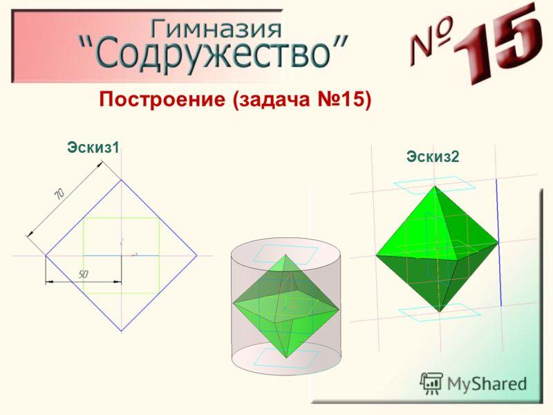 Построение (задача 15) Эскиз1 Эскиз2