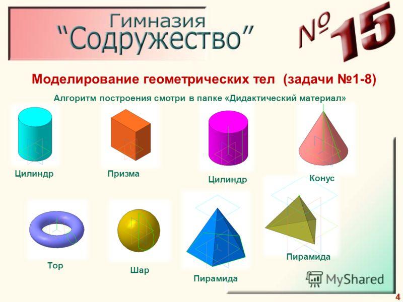 4 Моделирование геометрических тел (задачи 1-8) Цилиндр Тор Призма Цилиндр Конус Шар Пирамида Алгоритм построения смотри в папке «Дидактический материал»