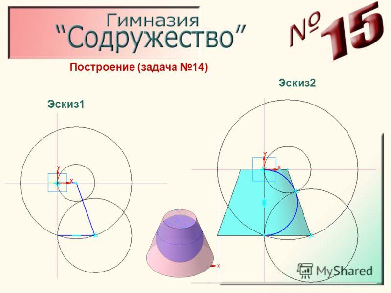 Построение (задача 14) Эскиз1 Эскиз2
