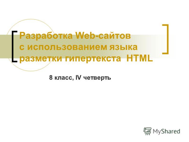 Разработка Web-сайтов с использованием языка разметки гипертекста HTML 8 класс, IV четверть