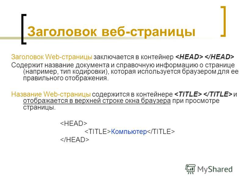 Заголовок веб-страницы Заголовок Web-страницы заключается в контейнер Содержит название документа и справочную информацию о странице (например, тип кодировки), которая используется браузером для ее правильного отображения. Название Web-страницы содер