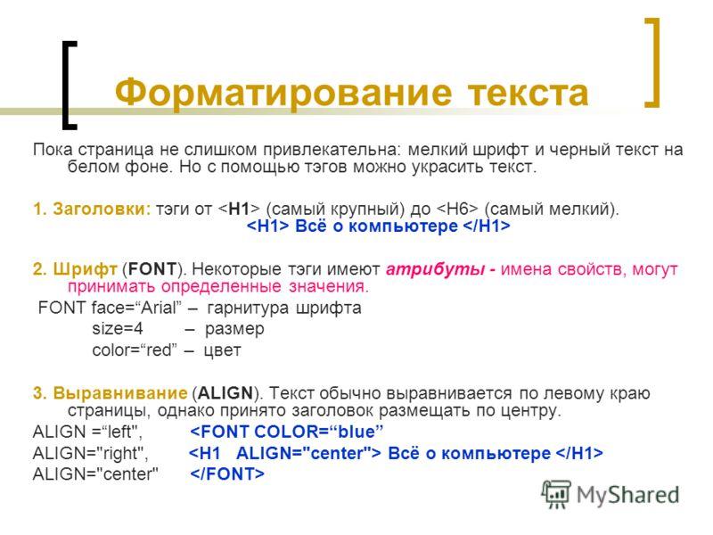 Форматирование текста Пока страница не слишком привлекательна: мелкий шрифт и черный текст на белом фоне. Но с помощью тэгов можно украсить текст. 1. Заголовки: тэги от (самый крупный) до (самый мелкий). Всё о компьютере 2. Шрифт (FONT). Некоторые тэ