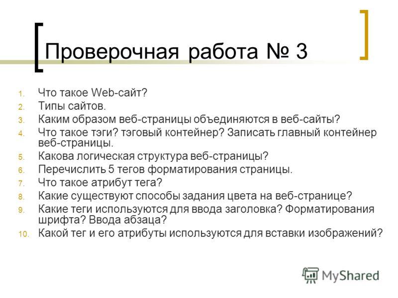 Проверочная работа 3 1. Что такое Web-сайт? 2. Типы сайтов. 3. Каким образом веб-страницы объединяются в веб-сайты? 4. Что такое тэги? тэговый контейнер? Записать главный контейнер веб-страницы. 5. Какова логическая структура веб-страницы? 6. Перечис