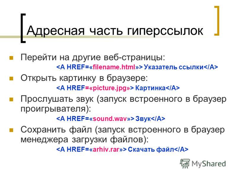 Адресная часть гиперссылок Перейти на другие веб-страницы: Указатель ссылки Открыть картинку в браузере: Картинка Прослушать звук (запуск встроенного в браузер проигрывателя): Звук Сохранить файл (запуск встроенного в браузер менеджера загрузки файло