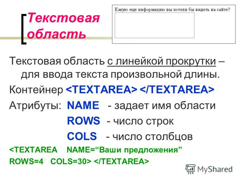 Текстовая область Текстовая область с линейкой прокрутки – для ввода текста произвольной длины. Контейнер Атрибуты: NAME - задает имя области ROWS - число строк COLS - число столбцов