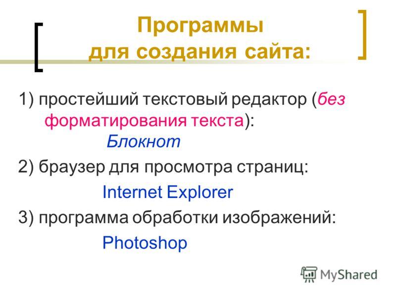 Программы для создания сайта: 1) простейший текстовый редактор (без форматирования текста): Блокнот 2) браузер для просмотра страниц: Internet Explorer 3) программа обработки изображений: Photoshop