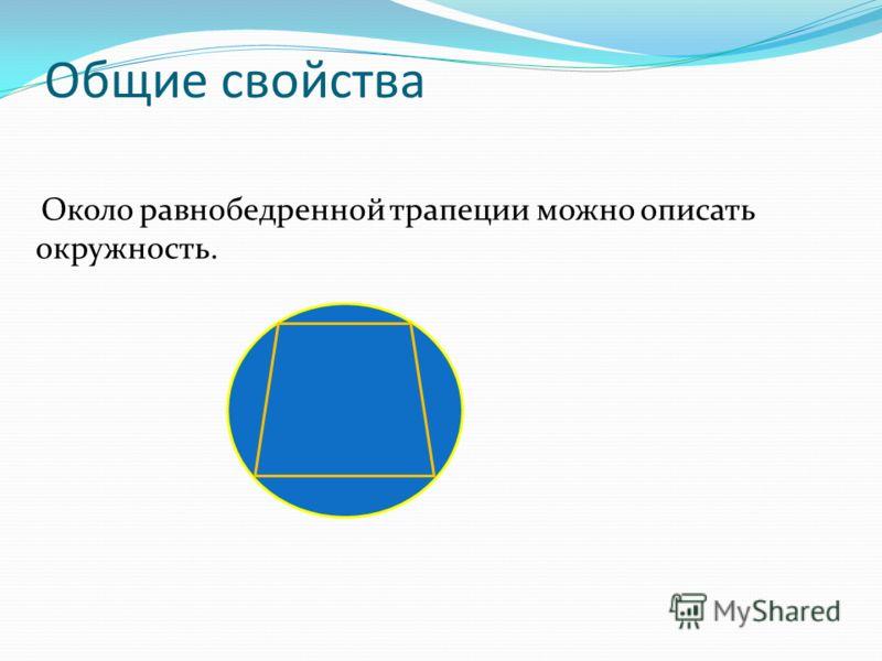 Общие свойства Около равнобедренной трапеции можно описать окружность.