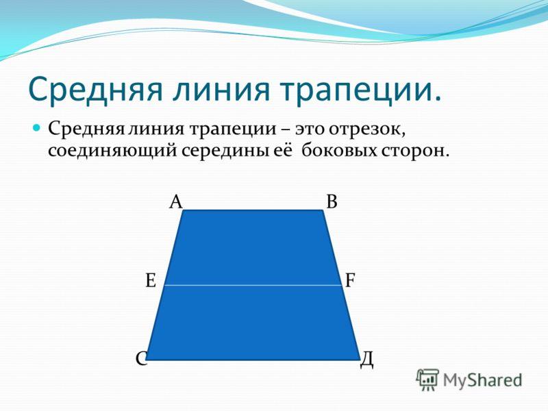 Средняя линия трапеции. Средняя линия трапеции – это отрезок, соединяющий середины её боковых сторон. А В Е F С Д