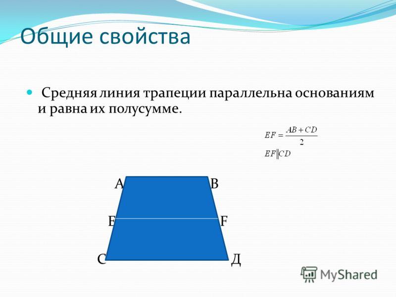 Общие свойства Средняя линия трапеции параллельна основаниям и равна их полусумме. А В Е F С Д