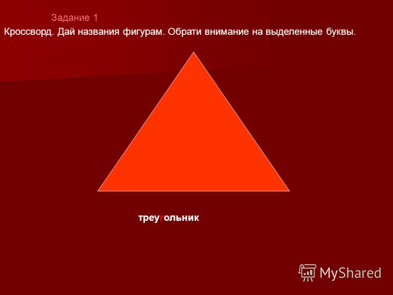 Задание 1 треугольник Кроссворд. Дай названия фигурам. Обрати внимание на выделенные буквы.