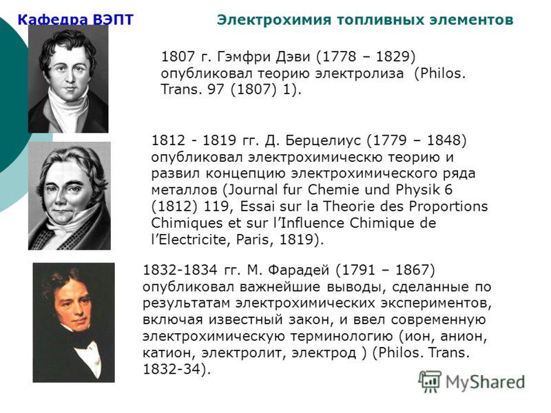 Кафедра ВЭПТ Электрохимия топливных элементов 1807 г. Гэмфри Дэви (1778 – 1829) опубликовал теорию электролиза (Philos. Trans. 97 (1807) 1). 1812 - 1819 гг. Д. Берцелиус (1779 – 1848) опубликовал электрохимическю теорию и развил концепцию электрохими