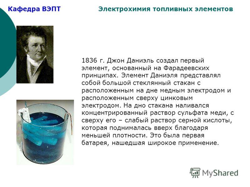 Кафедра ВЭПТ Электрохимия топливных элементов 1836 г. Джон Даниэль создал первый элемент, основанный на Фарадеевских принципах. Элемент Даниэля представлял собой большой стеклянный стакан с расположенным на дне медным электродом и расположенным сверх