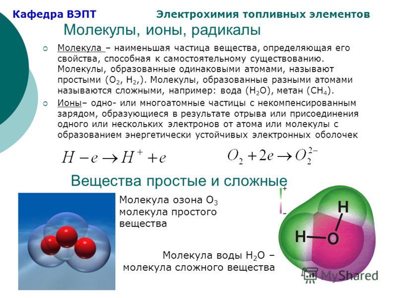 Кафедра ВЭПТ Электрохимия топливных элементов Молекулы, ионы, радикалы Молекула – наименьшая частица вещества, определяющая его свойства, способная к самостоятельному существованию. Молекулы, образованные одинаковыми атомами, называют простыми (O 2,