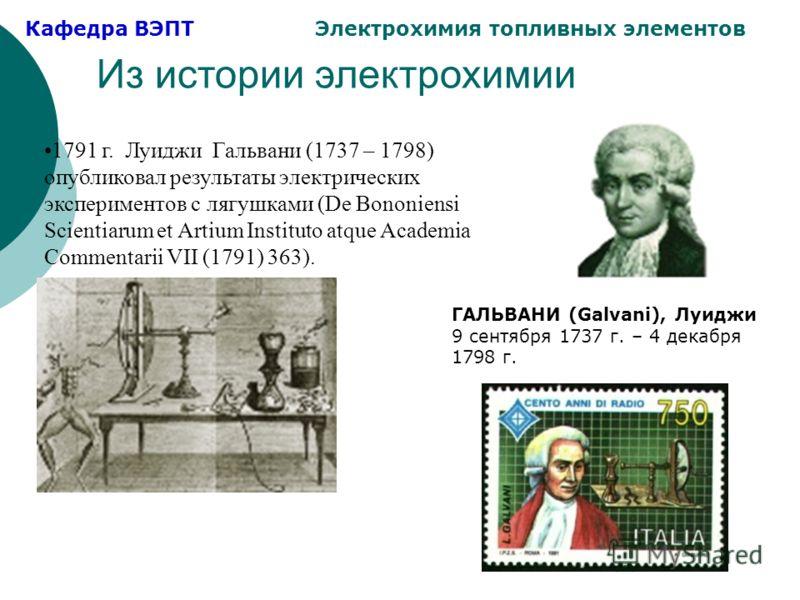 Кафедра ВЭПТ Электрохимия топливных элементов Из истории электрохимии 1791 г. Луиджи Гальвани (1737 – 1798) опубликовал результаты электрических экспериментов с лягушками (De Bononiensi Scientiarum et Artium Instituto atque Academia Commentarii VII (