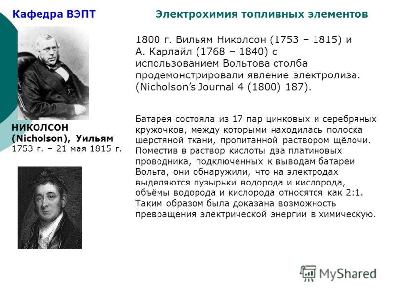 Кафедра ВЭПТ Электрохимия топливных элементов 1800 г. Вильям Николсон (1753 – 1815) и А. Карлайл (1768 – 1840) с использованием Вольтова столба продемонстрировали явление электролиза. (Nicholsons Journal 4 (1800) 187). Батарея состояла из 17 пар цинк