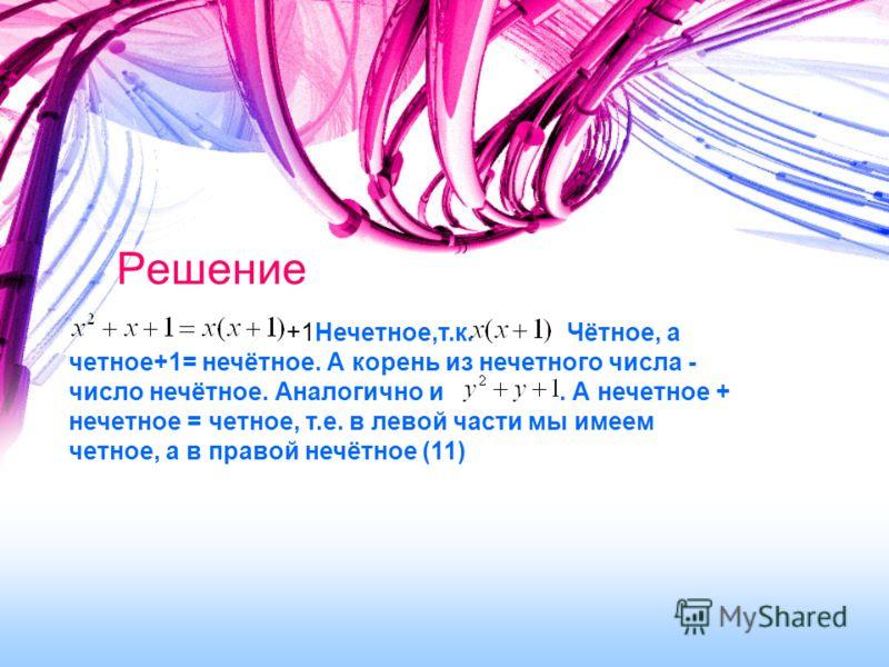 Решение +1Нечетное,т.к. Чётное, а четное+1= нечётное. А корень из нечетного числа - число нечётное. Аналогично и. А нечетное + нечетное = четное, т.е. в левой части мы имеем четное, а в правой нечётное (11)