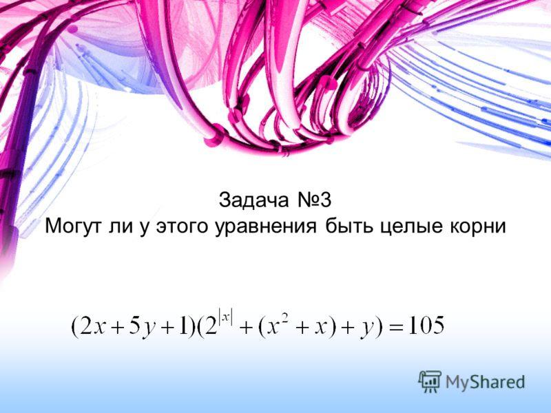 Задача 3 Могут ли у этого уравнения быть целые корни