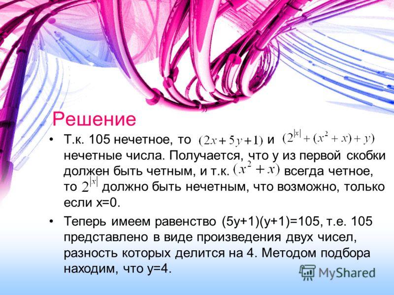 Решение Т.к. 105 нечетное, то и нечетные числа. Получается, что y из первой скобки должен быть четным, и т.к. всегда четное, то должно быть нечетным, что возможно, только если x=0. Теперь имеем равенство (5y+1)(y+1)=105, т.е. 105 представлено в виде