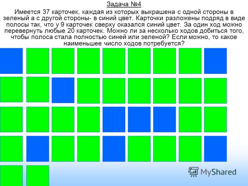 Задача 4 Имеется 37 карточек, каждая из которых выкрашена с одной стороны в зеленый а с другой стороны- в синий цвет. Карточки разложены подряд в виде полосы так, что у 9 карточек сверху оказался синий цвет. За один ход можно перевернуть любые 20 кар