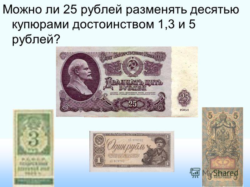 Можно ли 25 рублей разменять десятью купюрами достоинством 1,3 и 5 рублей?