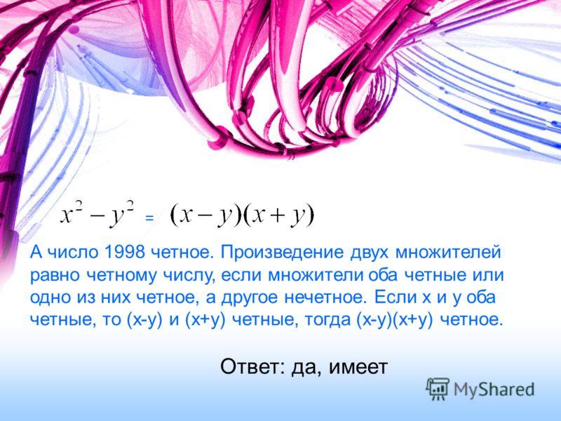 Ответ: да, имеет = А число 1998 четное. Произведение двух множителей равно четному числу, если множители оба четные или одно из них четное, а другое нечетное. Если х и у оба четные, то (х-у) и (х+у) четные, тогда (х-у)(х+у) четное.
