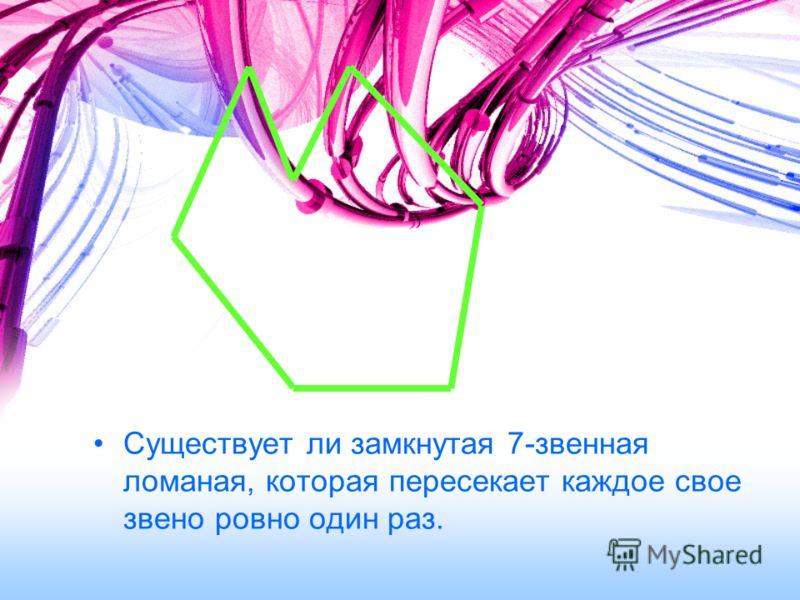 Существует ли замкнутая 7-звенная ломаная, которая пересекает каждое свое звено ровно один раз.