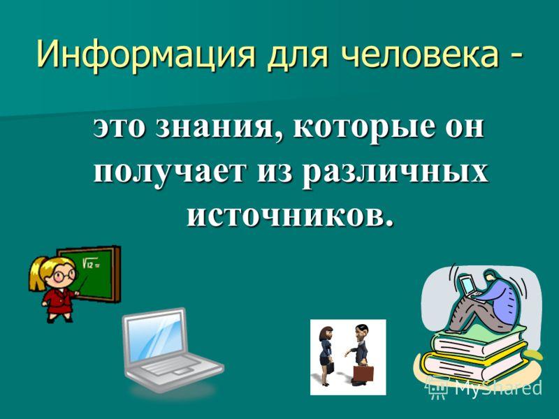 Информация для человека - это знания, которые он получает из различных источников. это знания, которые он получает из различных источников.