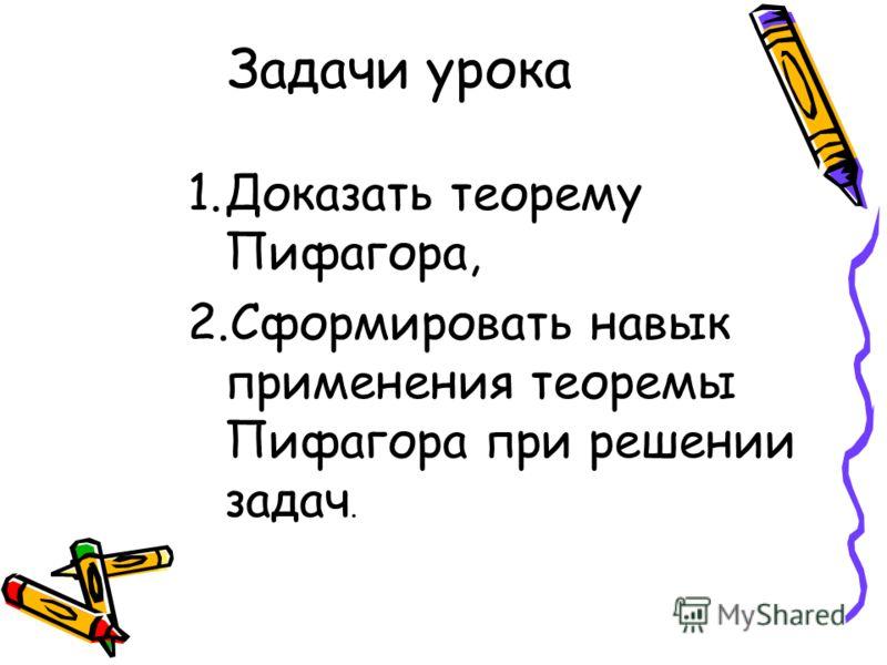 Задачи урока 1.Доказать теорему Пифагора, 2.Сформировать навык применения теоремы Пифагора при решении задач.