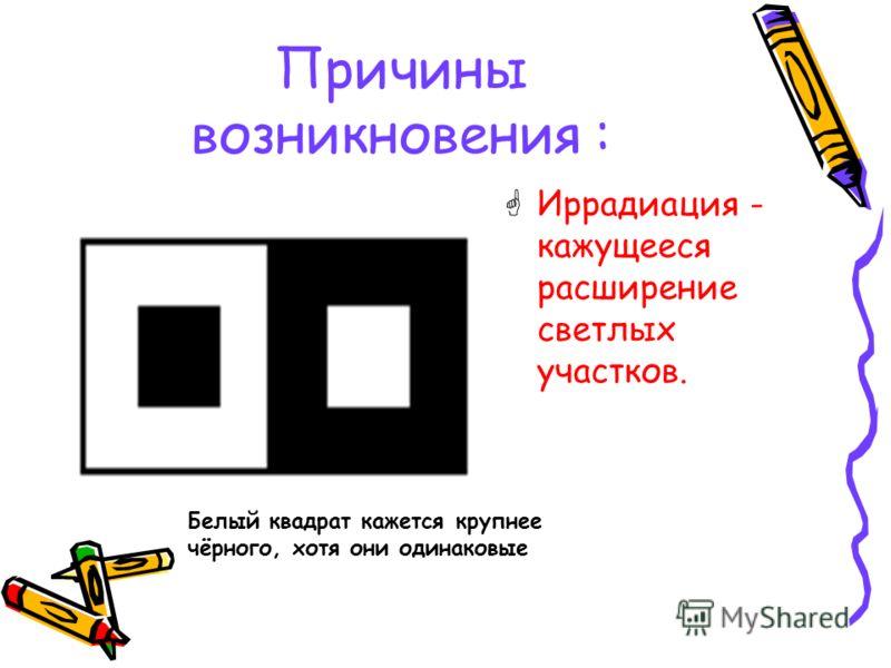 Причины возникновения : Иррадиация - кажущееся расширение светлых участков. Белый квадрат кажется крупнее чёрного, хотя они одинаковые
