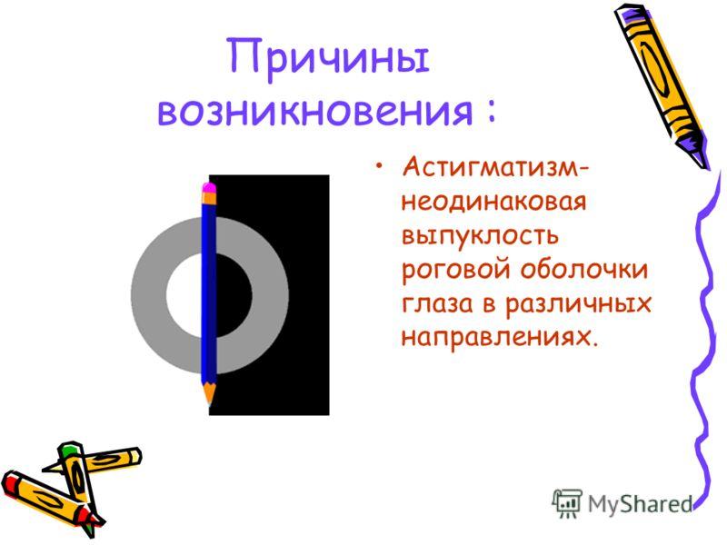 Астигматизм- неодинаковая выпуклость роговой оболочки глаза в различных направлениях. Причины возникновения :