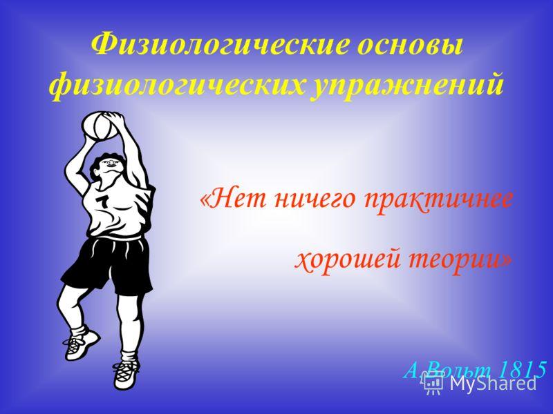 Физиологические основы физиологических упражнений «Нет ничего практичнее хорошей теории» А.Вольт 1815