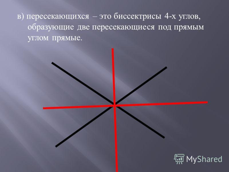 в ) пересекающихся – это биссектрисы 4- х углов, образующие две пересекающиеся под прямым углом прямые.