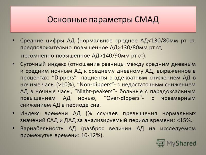 Основные параметры СМАД Средние цифры АД (нормальное среднее АД 130/80мм рт ст, несомненно повышенное АД>140/90мм рт ст). Суточный индекс (отношение разницы между средним дневным и средним ночным АД к среднему дневному АД, выраженное в процентах: Dip