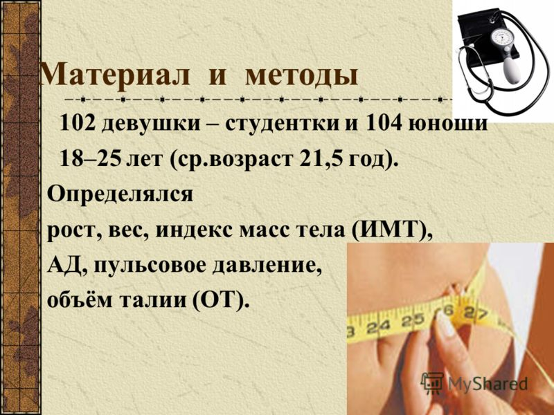 Материал и методы 102 девушки – студентки и 104 юноши 18–25 лет (ср.возраст 21,5 год). Определялся рост, вес, индекс масс тела (ИМТ), АД, пульсовое давление, объём талии (ОТ).