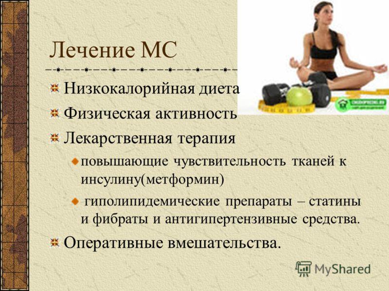 Лечение МС Низкокалорийная диета Физическая активность Лекарственная терапия повышающие чувствительность тканей к инсулину(метформин) гиполипидемические препараты – статины и фибраты и антигипертензивные средства. Оперативные вмешательства.