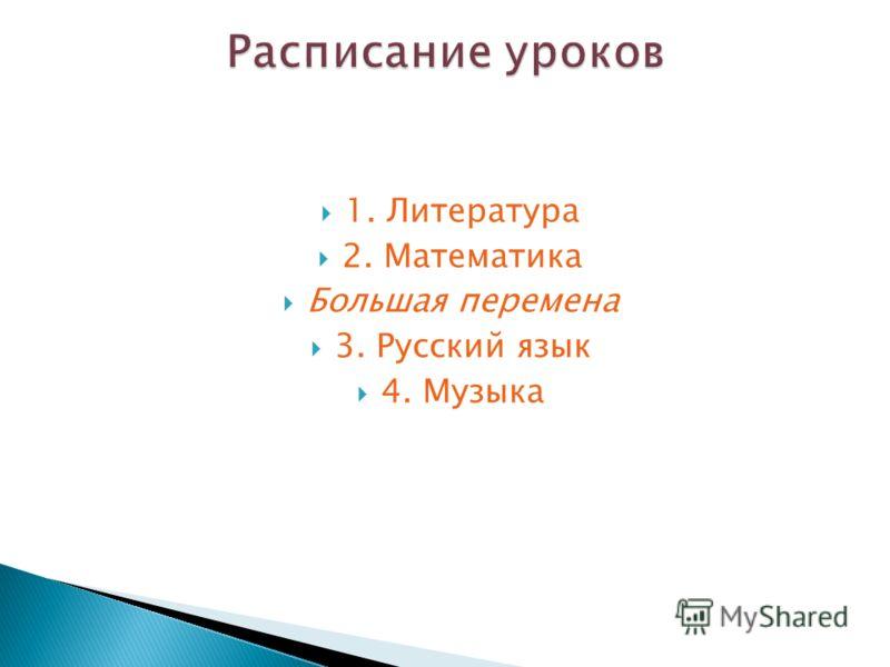 1. Литература 2. Математика Большая перемена 3. Русский язык 4. Музыка