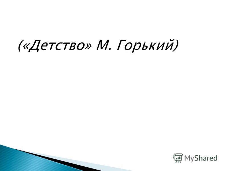 («Детство» М. Горький)