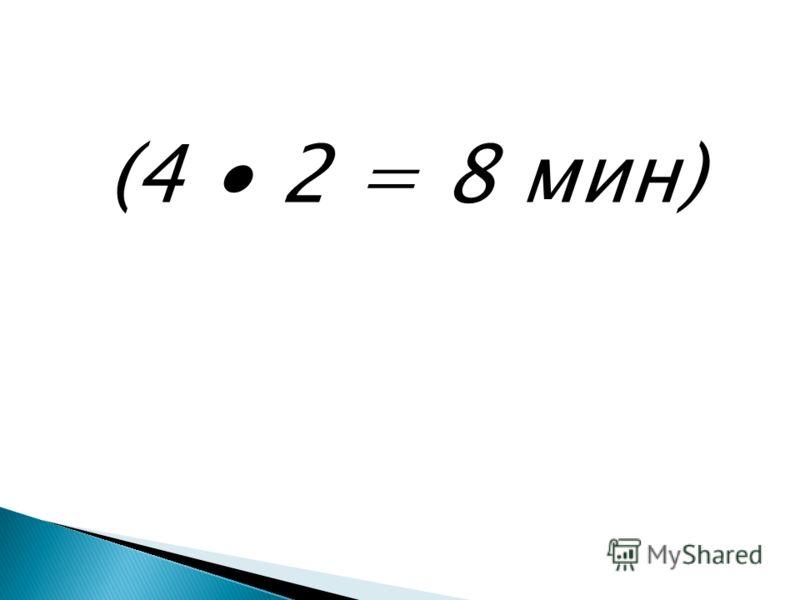 (4 2 = 8 мин)