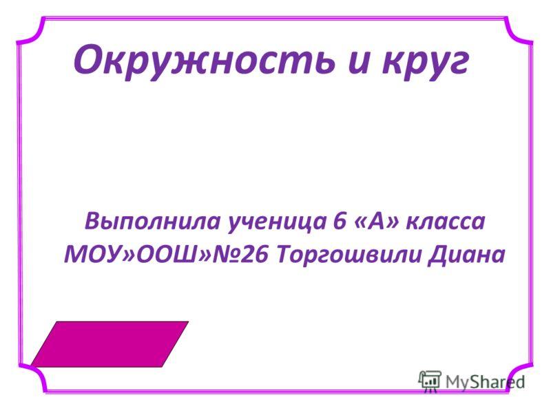 Окружность и круг Выполнила ученица 6 «А» класса МОУ»ООШ»26 Торгошвили Диана