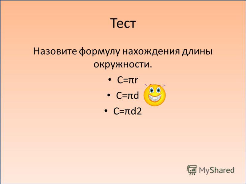 Тест Назовите формулу нахождения длины окружности. C=πr C=πd C=πd2